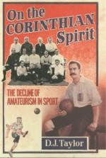 On The Corinthian Spirit: The Decline of Amateurism in Sport - D.J. Taylor