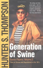 Generation of Swine: Tales of Shame and Degradation in the '80's - Hunter S. Thompson