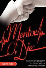 Mentor or Die: The Ultimate Blueprint to Developing a Mentoring Mindset - Kevin Hall