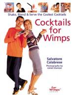 Cocktails for Wimps: Shake, Blend & Serve the Coolest Cocktails - Salvatore Calabrese, James Duncan