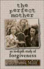 The Perfect Mother: an in-depth study of forgiveness - D. Patrick Miller