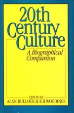 Twentieth Century Culture: A Biographical Companion - Alan Bullock, R.B. Woodings, R. B. Woodings