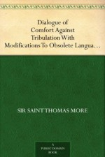 Dialogue of Comfort Against Tribulation With Modifications To Obsolete Language By Monica Stevens - Thomas More, Mónica Stevens
