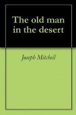 The old man in the desert - Joseph Mitchell