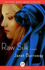 Raw Silk: A Novel - Janet Burroway