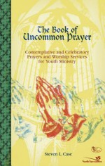 The Book of Uncommon Prayer: Contemplative and Celebratory Prayers and Worship Services for Youth Ministry - Steve Case