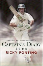 Ricky Ponting's Captains Diary 2008: A Season of Tests, Turmoil and Twenty20 - Ricky Ponting