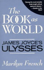 The Book as World: James Joyce's Ulysses - Marilyn French