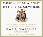 There Must Be a Pony in Here Somewhere: The Aol Time Warner Debacle and the Quest for the Digital Future (Audio) - Lisa Dickey, Kara Swisher, Bernadette Dunne