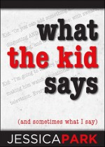What the Kid Says (and Sometimes What I Say) - Jessica Park