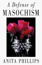 A Defense of Masochism - Anita Phillips