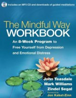 The Mindful Way Workbook: An 8-Week Program to Free Yourself from Depression and Emotional Distress - John D. Teasdale, Mark Williams, Zindel V. Segal, Jon Kabat-Zinn