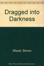 Dragged Into Darkness - Simon Wood