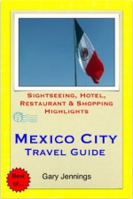 Mexico City Travel Guide - Sightseeing, Hotel, Restaurant & Shopping Highlights (Illustrated) - Gary Jennings