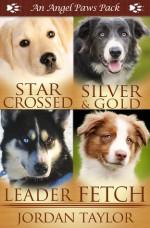 Angel Paws Pack 2: Star Crossed, Silver and Gold, Leader, Fetch - Jordan Taylor