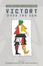Victory Over the Sun: The World's First Futurist Opera - Rosamund Bartlett, Sarah Dadswell