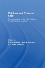 Children and Exercise XXIV: The Proceedings of the 24th Pediatric Work Physiology Meeting: v. 24 - Jaak Jxfcrimxe4e, Toivo Jurimae, Neil Armstrong, Jaak Jurimae