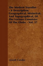 The Modern Traveller - A Description, Geographical, Historical, and Topographical, of the Various Countries of the Globe - Vol. 27 - Josiah Conder
