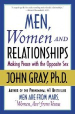 Men, Women and Relationships: Making Peace with the Opposite Sex - John Gray