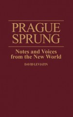 Prague Sprung: Notes and Voices from the New World - David Leviatin