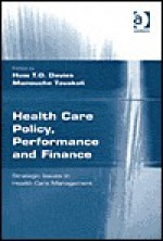 Health Care Policy, Performance and Finance: Strategic Issues in Health Care Management - Huw Davies