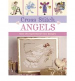 Cross Stitch Angels: over 30 inspirational new designs - Sue Cook, Claire Crompton, Maria Diaz, Joan Elliott, Helen Philipps, Lesley Teare