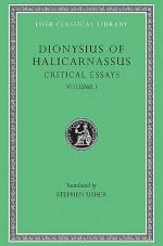 Critical Essays, Volume I: Ancient Orators. Lysias. Isocrates. Isaeus. Demosthenes. Thucydides - Dionysius of Halicarnassus, Stephen Usher