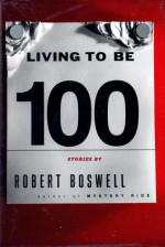 Living To Be A Hundred: Stories - Robert Boswell