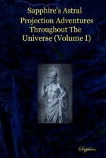 Sapphire's Astral Projection Adventures Throughout the Universe (Volume I) - Sapphire