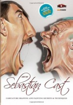 Art of Sebastian Cast: Caricatures: Drawing and Painting Secrets & Techniques - Mad Artist Publishing, Sebastian Cast