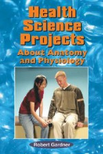 Health Science Projects about Anatomy and Physiology - Robert Gardner