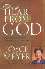 How to Hear from God: Learn to Know His Voice and Make Right Decisions - Joyce Meyer
