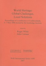 World Heritage: Global Challenges, Local Solutions: Proceedings of a Conference at Coalbrookdale, 4-7 May 2006 Hosted by the Ironbridge Institute - Roger White