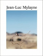 Jean-Luc Mylayne: Into the Hands of Time - Lynne Cooke, Javier Montes, Jean-Luc Mylayne