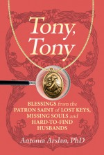 Tony, Tony: Blessings from the Patron Saint of Lost Keys, Missing Souls, and Hard-to-Find Husbands - Antonia Arslan