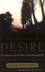 The Journey of Desire: Searching for the Life We've Only Dreamed of - John Eldredge
