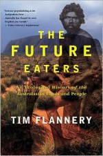The Future Eaters: An Ecological History of the Australasian Lands and People - Tim Flannery