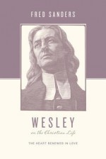 Wesley on the Christian Life: The Heart Renewed in Love - Fred Sanders, Stephen J. Nichols, Justin Taylor