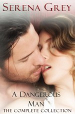 A Dangerous Man (The Complete Collection): Awakening, Rebellion, Claim, and Surrender - Serena Grey