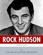 American Legends: The Life of Rock Hudson - Charles River Editors