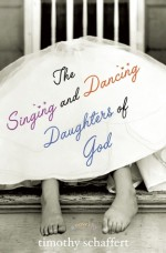 The Singing and Dancing Daughters of God - Timothy Schaffert