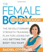 The Female Body Breakthrough: The Revolutionary Strength-Training Plan for Losing Fat and Getting the Body You Want - Rachel Cosgrove