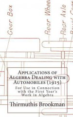 Applications of Algebra Dealing with Automobiles (1915): For Use in Connection with the First Year's Work in Algebra - Thirmuthis Brookman, Laura Gilbert, George E. Mercer, Charles E. Taylor, O.W. Baird, George T. Brooks, Lilly E. Burkhardt, Alex R. Craven, Flora E. Crowley, Catherine Lamberson, F.J. Lawrence, B.A. Lindsay, Kate Mitchell Meek, Emily G. Palmer, Georgia M. Simon