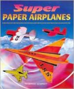 Super Paper Airplanes - Norman Schmidt