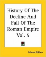 The History of The Decline and Fall of the Roman Empire: Volume 5 of 6 - Edward Gibbon