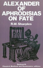 Alexander of Aphrodisias on Fate - R.W. Sharples, Alexander of Aphrodisias