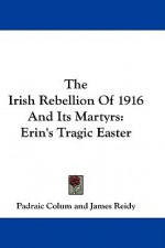 The Irish Rebellion of 1916 and Its Martyrs: Erin's Tragic Easter - Padraic Colum, James Reidy