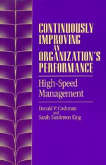 Continuously Improving an Organization's Performance: High-Speed Management - Donald P. Cushman, Sarah Sanderson King