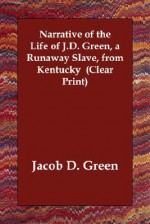 Narrative of the Life of J.D. Green, a Runaway Slave, from Kentucky - Jacob D. Green
