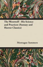 The Werewolf - His Science and Practices (Fantasy and Horror Classics) - Montague Summers